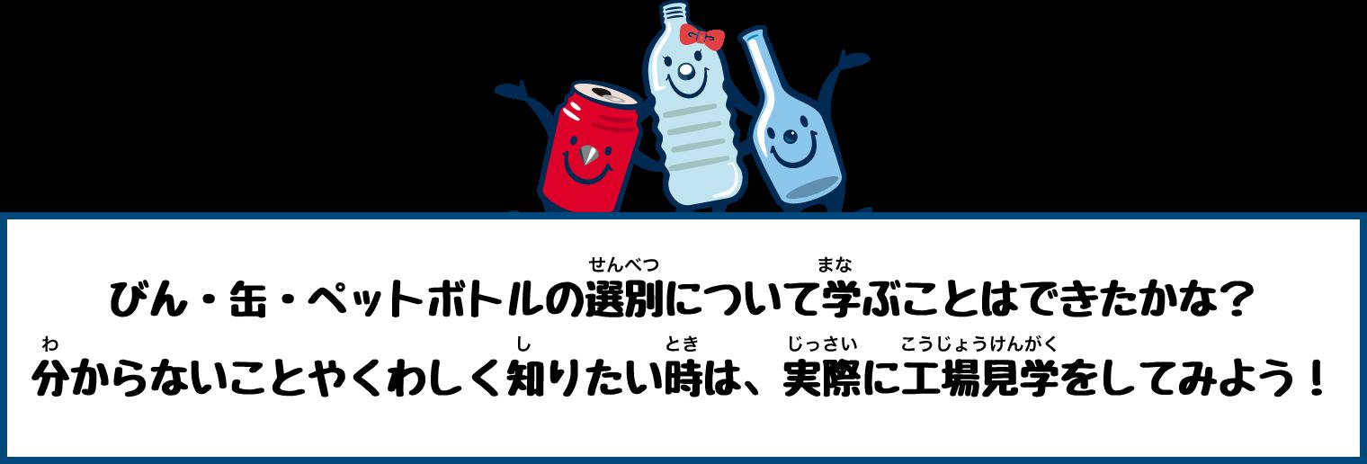 びん・缶・ペットボトルの選別について学ぶことはできたかな?分からないことやくわしく知りたい時は、実際に工場見学をしてみよう!